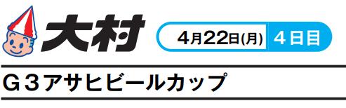 【大村競艇予想(4/22)】G3アサヒビールカップ(2019)4日目の買い目はコレ!