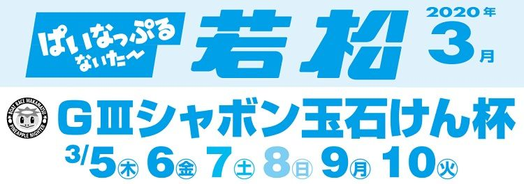 【若松競艇予想(3/10)】G3シャボン玉石けん杯(2020)最終日の買い目はコレ!