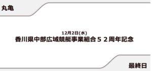 【丸亀競艇予想(12/2)】香川県中部広域競艇事業組合52周年記念(2020)最終日の買い目はコレ!