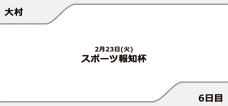 【大村競艇予想(2/23)】スポーツ報知杯(2021)6日目の買い目はコレ!