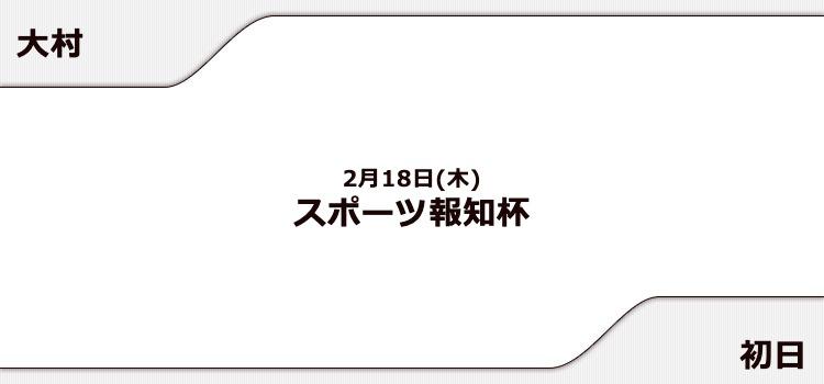【大村競艇予想(2/18)】スポーツ報知杯(2021)初日の買い目はコレ!