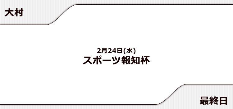【大村競艇予想(2/24)】スポーツ報知杯(2021)最終日の買い目はコレ!