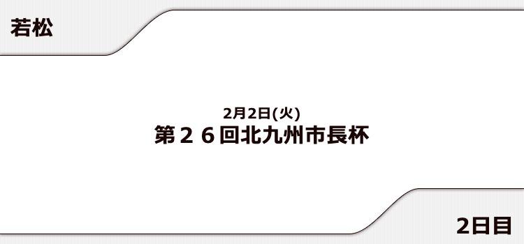 【若松競艇予想(2/2)】第26回北九州市長杯(2021)2日目の買い目はコレ!