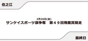 【住之江競艇予想(2/25)】第49回飛龍賞競走(2021)最終日の買い目はコレ!