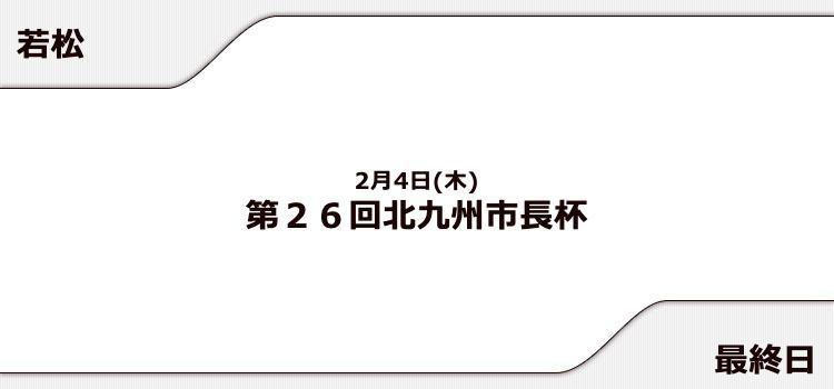【若松競艇予想(2/4)】第26回北九州市長杯(2021)最終日の買い目はコレ!