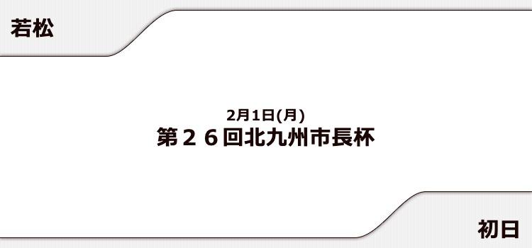 【若松競艇予想(2/1)】第26回北九州市長杯(2021)初日の買い目はコレ!