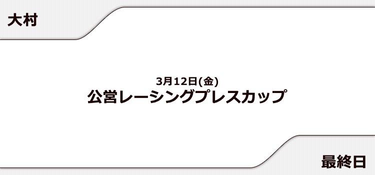 【大村競艇予想(3/12)】公営レーシングプレスカップ(2021)最終日の買い目はコレ!