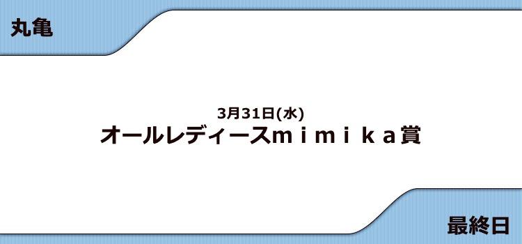 【丸亀競艇予想(3/31)】G3オールレディースmimika賞(2021)最終日の買い目はコレ!