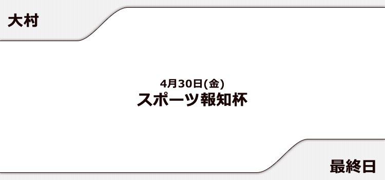【大村競艇予想(4/30)】スポーツ報知杯(2021)最終日の買い目はコレ!