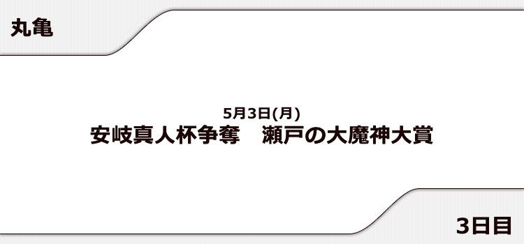 【丸亀競艇予想(5/3)】瀬戸の大魔神大賞(2021)3日目の買い目はコレ!