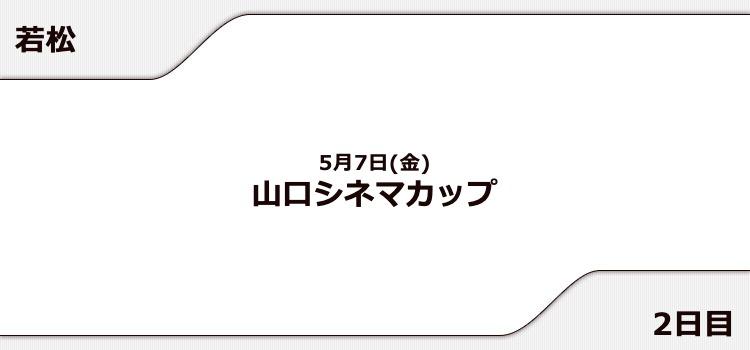 【若松競艇予想(5/7)】山口シネマカップ(2021)2日目の買い目はコレ!