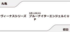【丸亀競艇予想(5/11)】ブルーナイターエンジェルCUP(2021)初日の買い目はコレ!