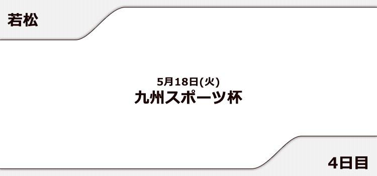 【若松競艇予想(5/18)】九州スポーツ杯(2021)4日目の買い目はコレ!
