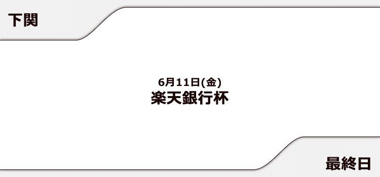 【下関競艇予想(6/11)】楽天銀行杯(2021)最終日の買い目はコレ!