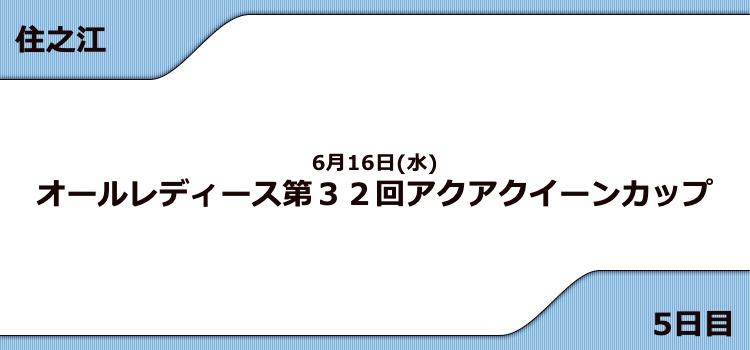 【住之江競艇予想(6/16)】G3アクアクイーンカップ(2021)5日目の買い目はコレ!