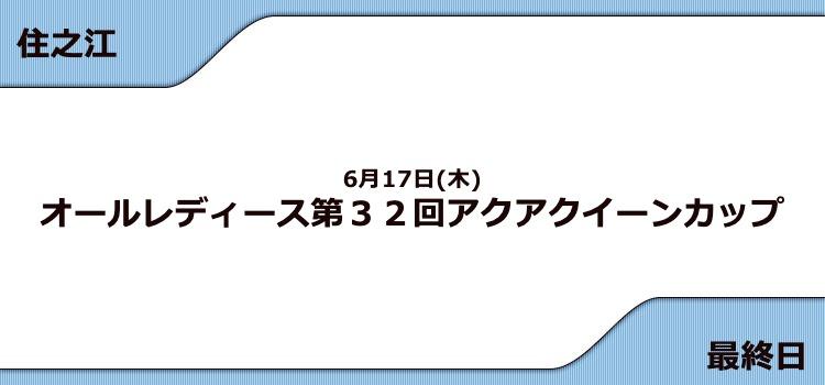 【住之江競艇予想(6/17)】G3アクアクイーンカップ(2021)最終日の買い目はコレ!