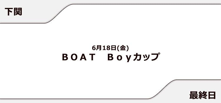 【下関競艇予想(6/18)】BOAT Boyカップ(2021)最終日の買い目はコレ!