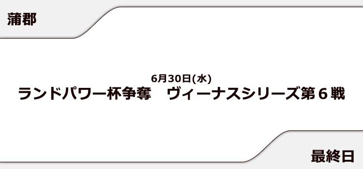【蒲郡競艇予想(6/30)】ランドパワー杯争奪 ヴィーナスシリーズ第6戦(2021)最終日の買い目はコレ!