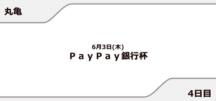 【丸亀競艇予想(6/3)】PayPay銀行杯(2021)4日目の買い目はコレ!