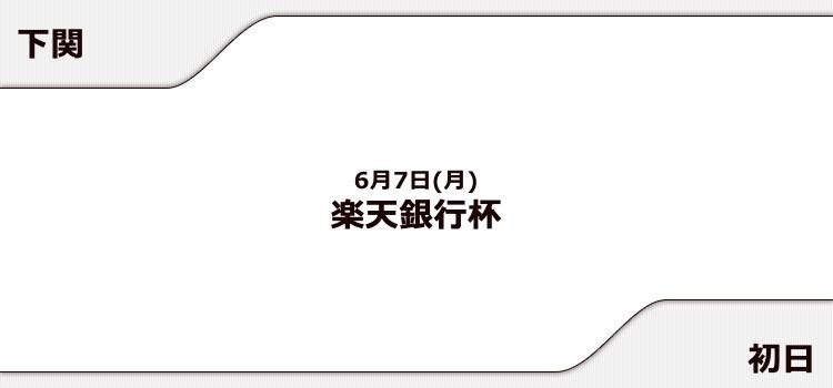 【下関競艇予想(6/7)】楽天銀行杯(2021)初日の買い目はコレ!