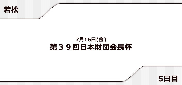 【若松競艇予想(7/16)】日本財団会長杯(2021)5日目の買い目はコレ!