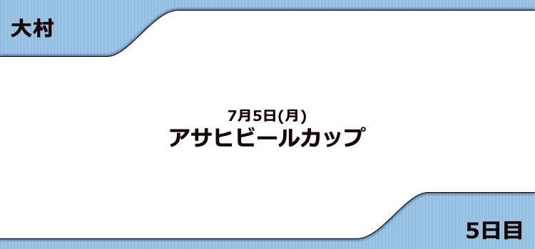 【大村予想(7/5)】G3アサヒビールカップ(2021)5日目の買い目はコレ!