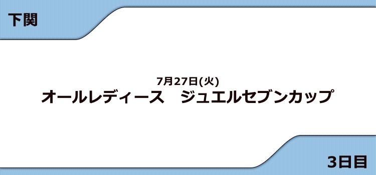 【下関競艇予想(7/27)】G3ジュエルセブンカップ(2021)3日目の買い目はコレ!