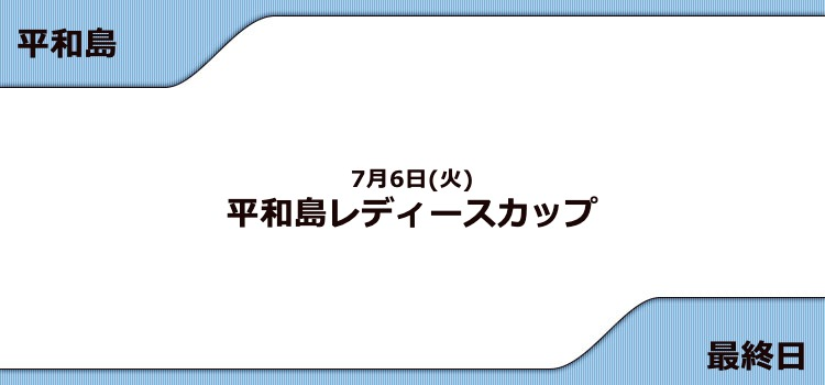 【平和島競艇予想(7/6)】G3平和島レディースカップ(2021)最終日の買い目はコレ!