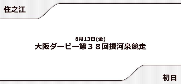 【住之江競艇予想(8/13)】大阪ダービー 摂河泉競走(2021)初日の買い目はコレ!