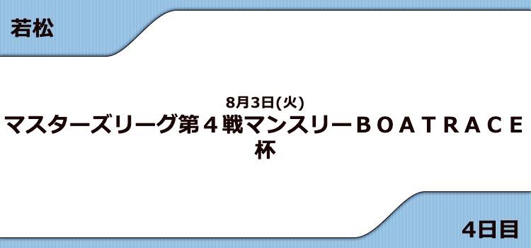 【若松競艇予想(8/3)】G3マンスリーBOATRACE杯(2021)4日目の買い目はコレ!