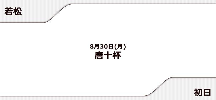 【若松競艇予想(8/30)】唐十杯(2021)初日の買い目はコレ!