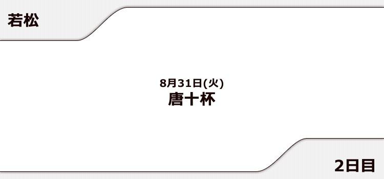 【若松競艇予想(8/31)】唐十杯(2021)2日目の買い目はコレ!