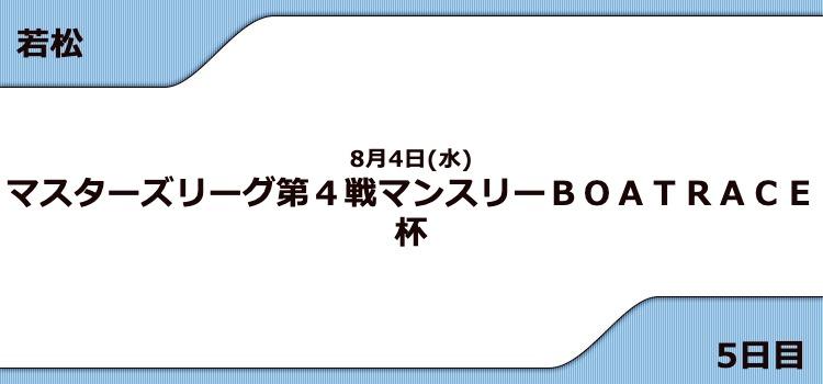 【若松競艇予想(8/4)】G3マンスリーBOATRACE杯(2021)5日目の買い目はコレ!
