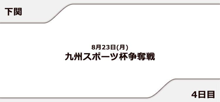 【下関競艇予想(8/23)】九州スポーツ杯争奪戦(2021)4日目の買い目はコレ!