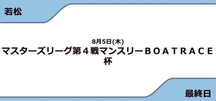 【若松競艇予想(8/5)】G3マンスリーBOATRACE杯(2021)最終日の買い目はコレ!