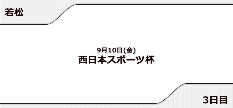 【若松競艇予想(9/10)】西日本スポーツ杯(2021)3日目の買い目はコレ!