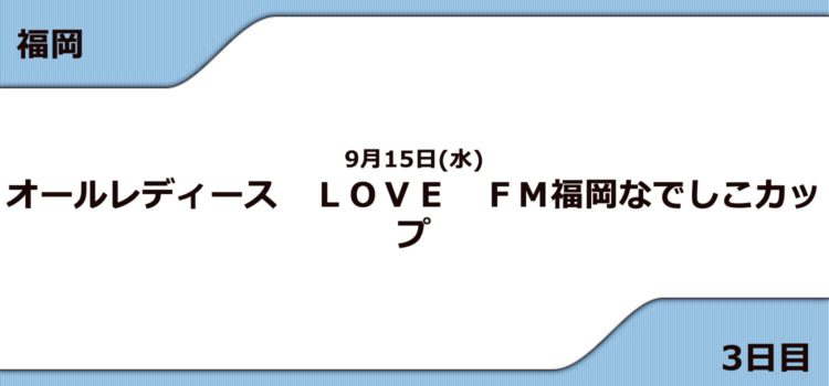 【福岡競艇予想(9/15)】G3 LOVE FM福岡なでしこカップ(2021)3日目の買い目はコレ!